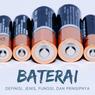 Baterai: Definisi, Jenis, Fungsi, dan Prinsipnya